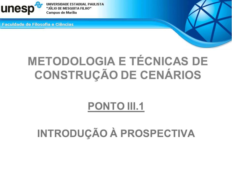 METODOLOGIA E TÉCNICAS DE CONSTRUÇÃO DE CENÁRIOS PONTO III.1 INTRODUÇÃO À PROSPECTIVA