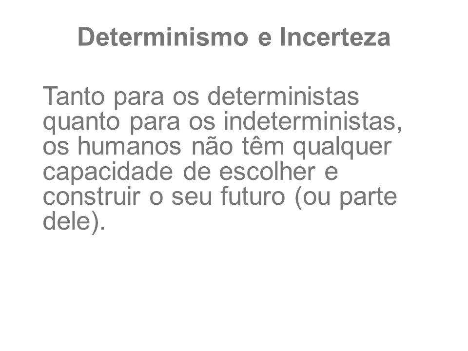 Determinismo e Incerteza Tanto para os deterministas quanto para os indeterministas, os humanos não têm qualquer capacidade de escolher e construir o