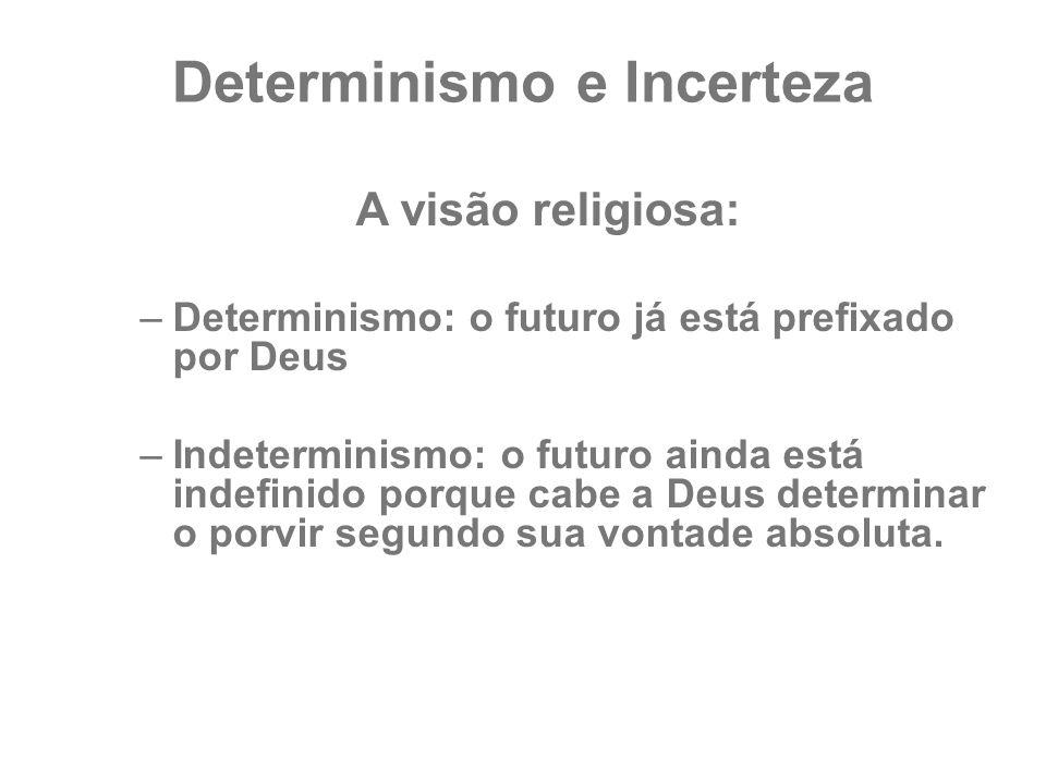 Determinismo e Incerteza A visão religiosa: –Determinismo: o futuro já está prefixado por Deus –Indeterminismo: o futuro ainda está indefinido porque