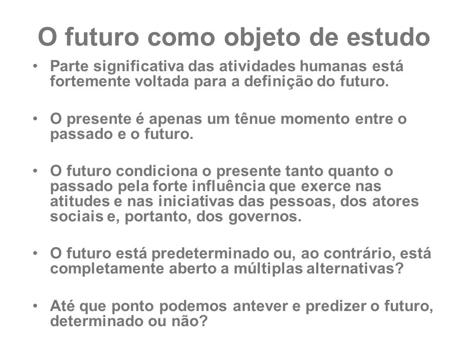 O futuro como objeto de estudo Parte significativa das atividades humanas está fortemente voltada para a definição do futuro. O presente é apenas um t