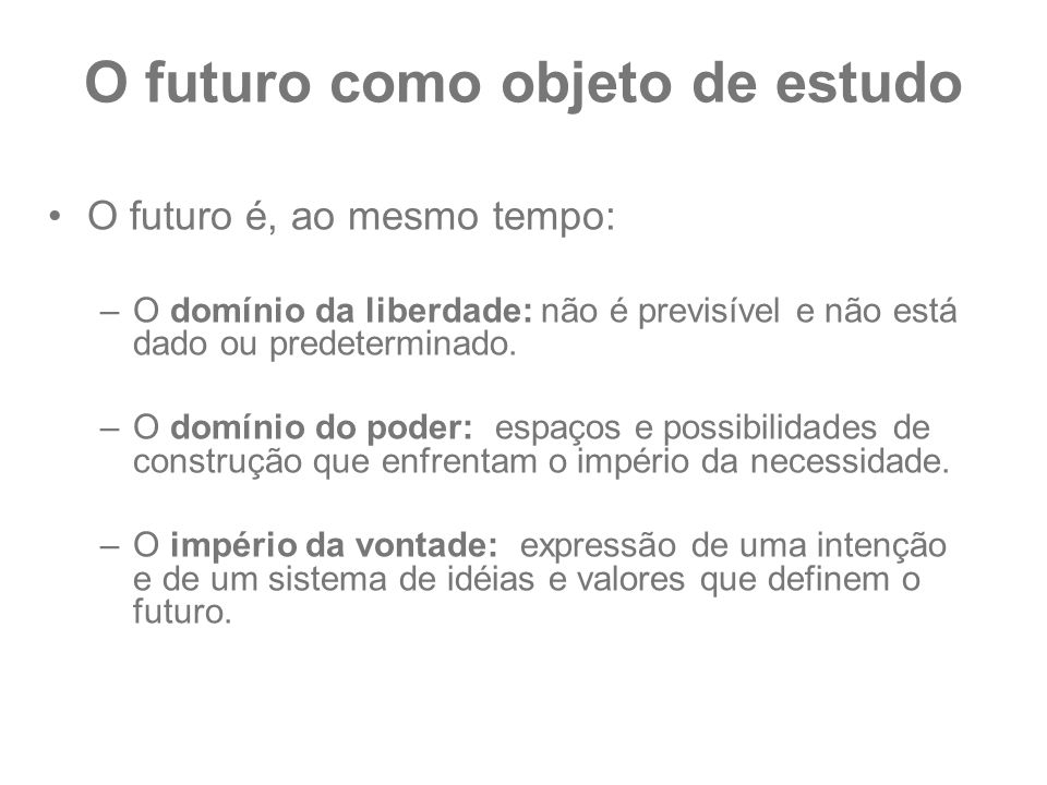 O futuro como objeto de estudo O futuro é, ao mesmo tempo: –O domínio da liberdade: não é previsível e não está dado ou predeterminado. –O domínio do