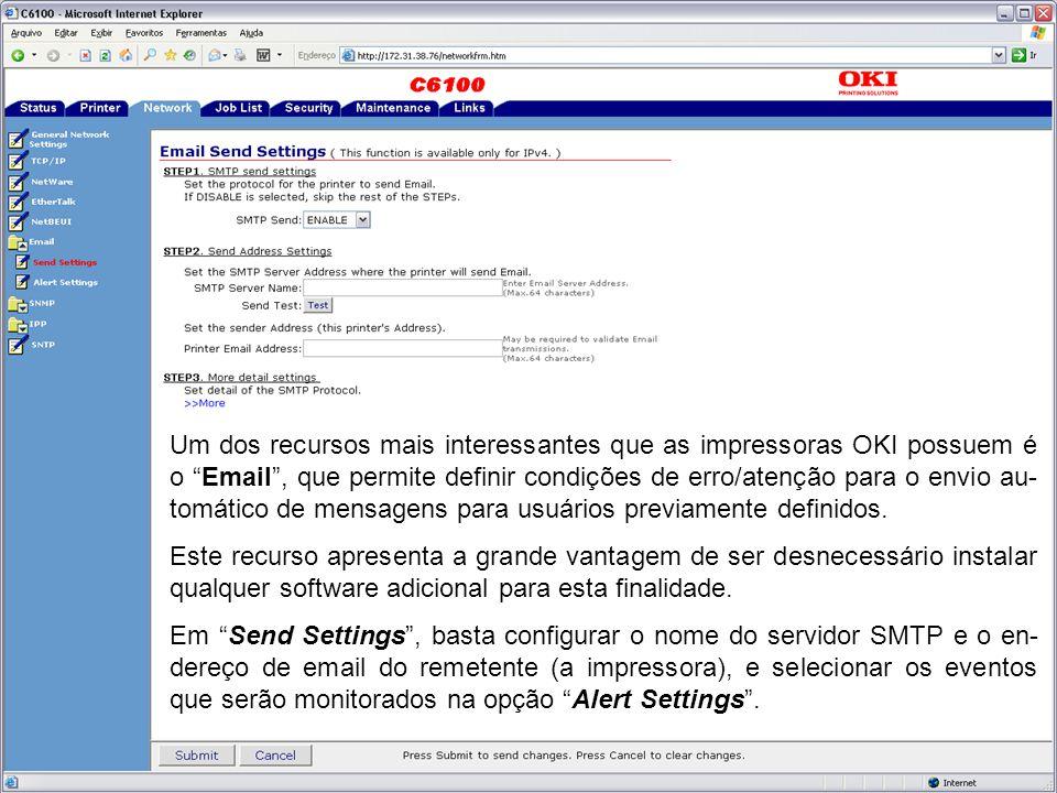 Um dos recursos mais interessantes que as impressoras OKI possuem é o Email , que permite definir condições de erro/atenção para o envio au- tomático de mensagens para usuários previamente definidos.