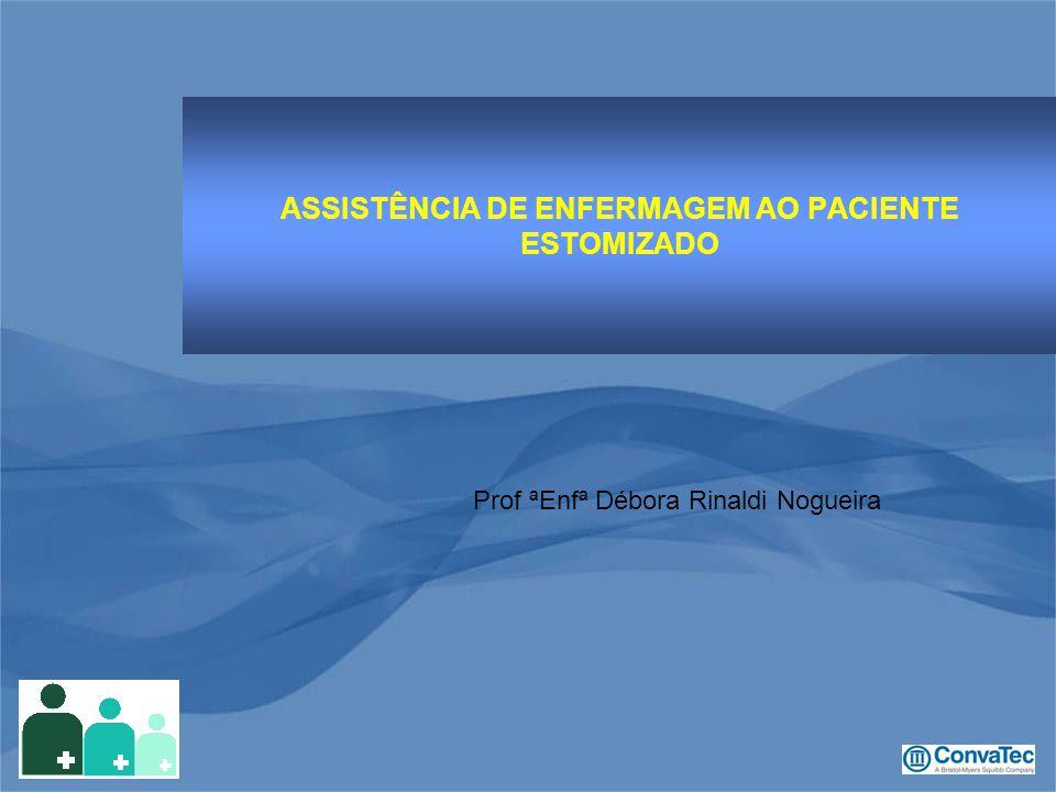 ASSISTÊNCIA DE ENFERMAGEM AO PACIENTE ESTOMIZADO Prof ªEnfª Débora Rinaldi Nogueira