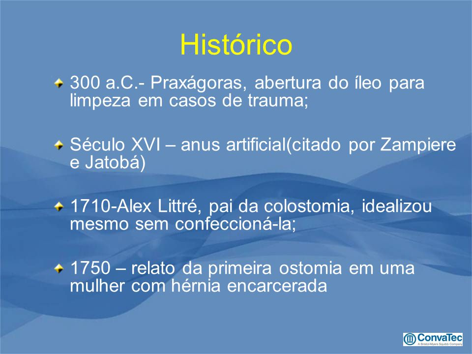 Histórico 300 a.C.- Praxágoras, abertura do íleo para limpeza em casos de trauma; Século XVI – anus artificial(citado por Zampiere e Jatobá) 1710-Alex