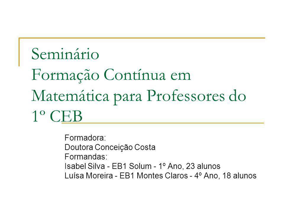 Seminário Formação Contínua em Matemática para Professores do 1º CEB Formadora: Doutora Conceição Costa Formandas: Isabel Silva - EB1 Solum - 1º Ano,