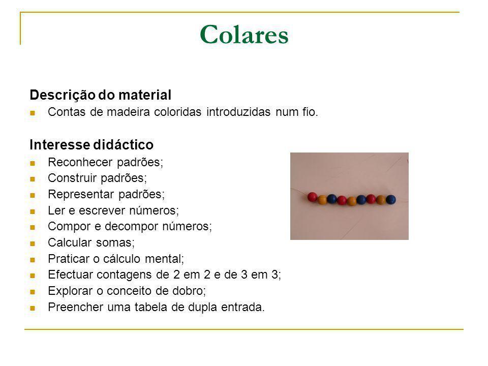 Colares Descrição do material Contas de madeira coloridas introduzidas num fio. Interesse didáctico Reconhecer padrões; Construir padrões; Representar