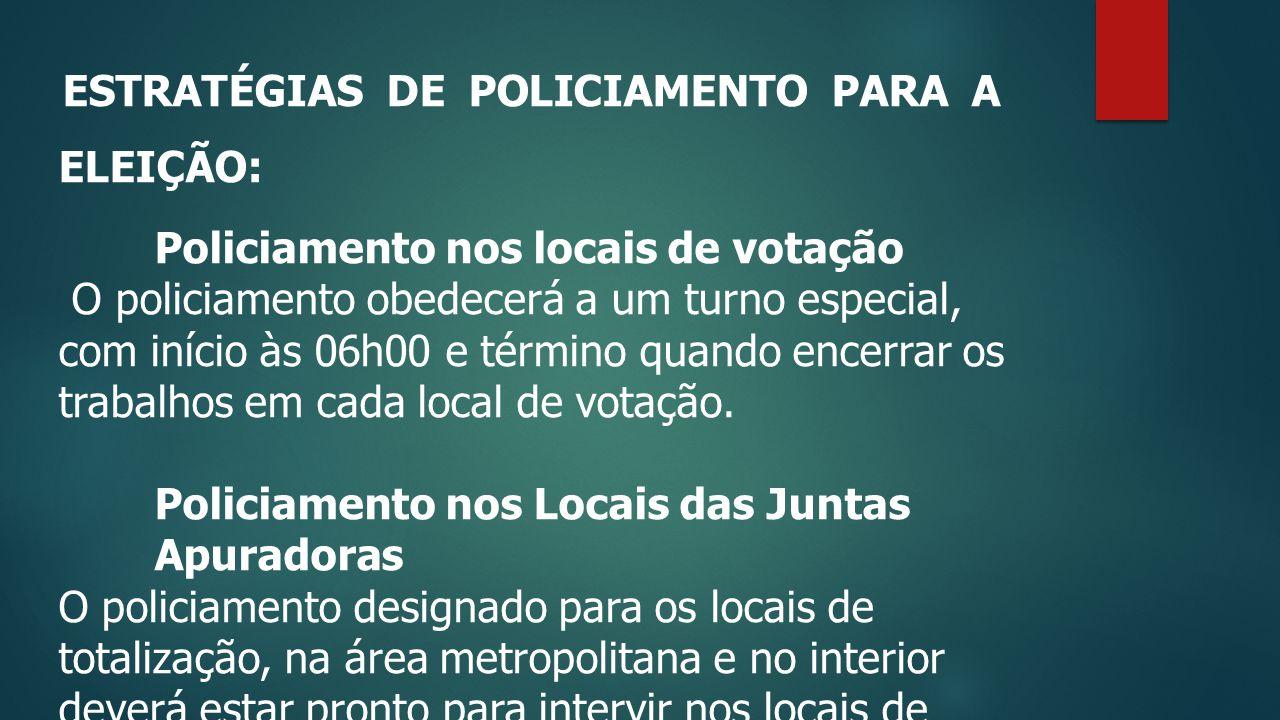 ESTRATÉGIAS DE POLICIAMENTO PARA A ELEIÇÃO: Policiamento nos locais de votação O policiamento obedecerá a um turno especial, com início às 06h00 e término quando encerrar os trabalhos em cada local de votação.