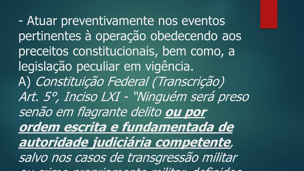 - Atuar preventivamente nos eventos pertinentes à operação obedecendo aos preceitos constitucionais, bem como, a legislação peculiar em vigência.