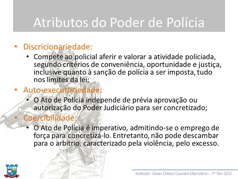 Atributos do Poder de Polícia Discricionariedade: Compete ao policial aferir e valorar a atividade policiada, segundo critérios de conveniência, oport
