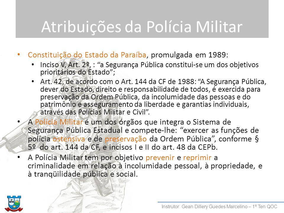 """Atribuições da Polícia Militar Constituição do Estado da Paraíba, promulgada em 1989: Inciso V, Art. 2º, : """"a Segurança Pública constitui-se um dos ob"""