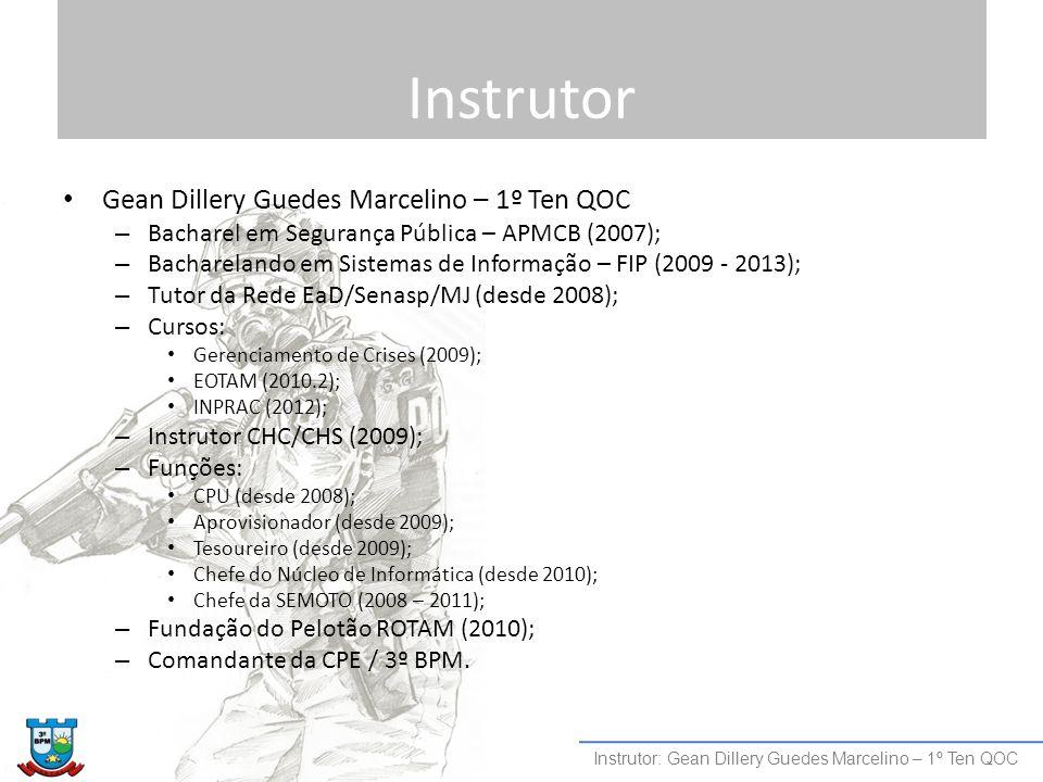 Instrutor Gean Dillery Guedes Marcelino – 1º Ten QOC – Bacharel em Segurança Pública – APMCB (2007); – Bacharelando em Sistemas de Informação – FIP (2