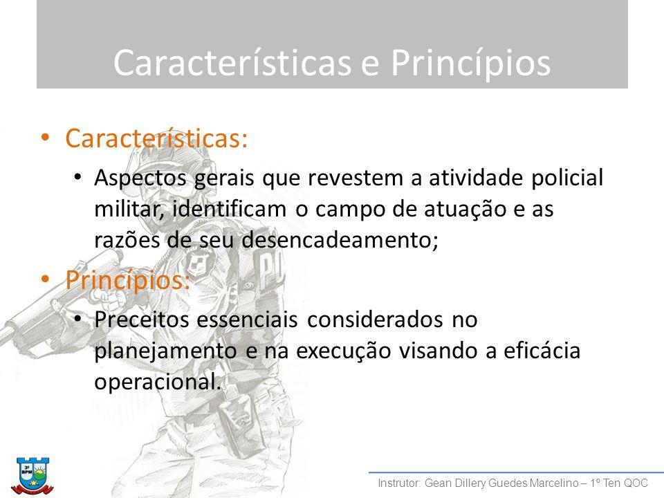 Características e Princípios Características: Aspectos gerais que revestem a atividade policial militar, identificam o campo de atuação e as razões de