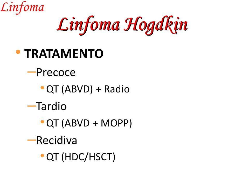 Linfoma Hogdkin Linfoma TRATAMENTO – Precoce QT (ABVD) + Radio – Tardio QT (ABVD + MOPP) – Recidiva QT (HDC/HSCT)