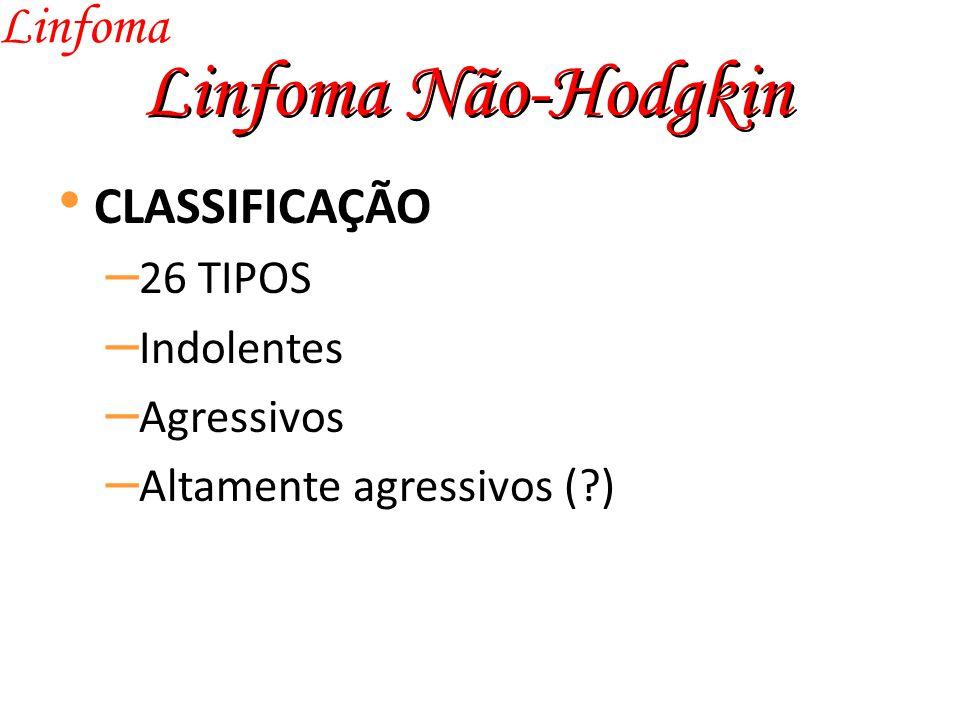 Linfoma Não-Hodgkin Linfoma CLASSIFICAÇÃO – 26 TIPOS – Indolentes – Agressivos – Altamente agressivos (?)