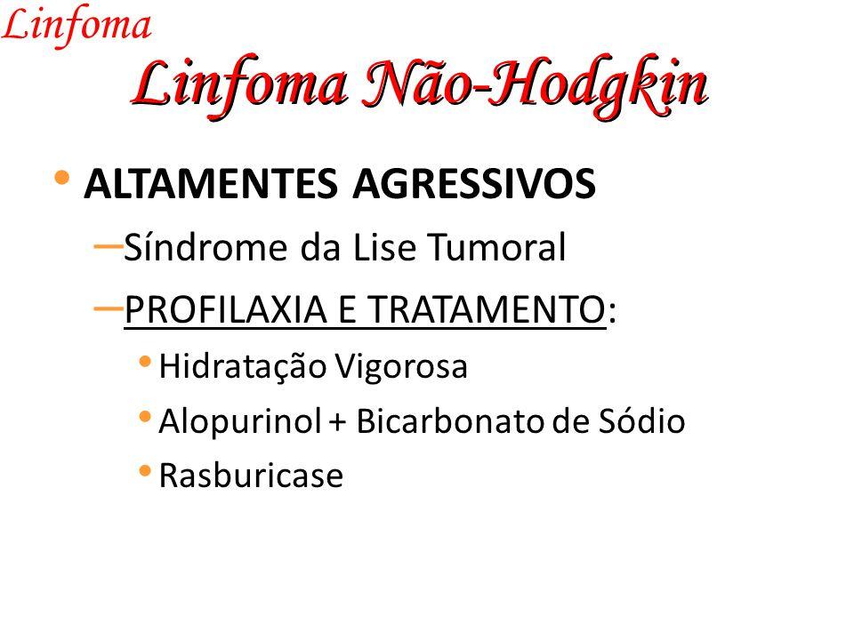 Linfoma Não-Hodgkin Linfoma ALTAMENTES AGRESSIVOS – Síndrome da Lise Tumoral – PROFILAXIA E TRATAMENTO: Hidratação Vigorosa Alopurinol + Bicarbonato de Sódio Rasburicase