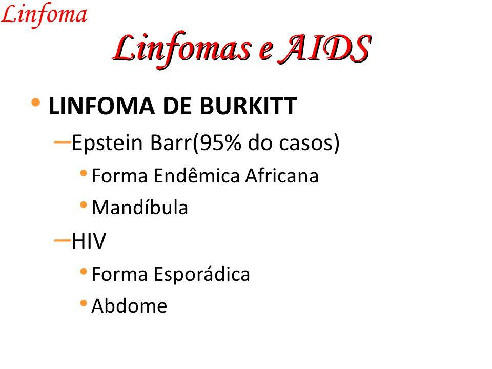 Linfomas e AIDS Linfoma LINFOMA DE BURKITT – Epstein Barr(95% do casos) Forma Endêmica Africana Mandíbula – HIV Forma Esporádica Abdome