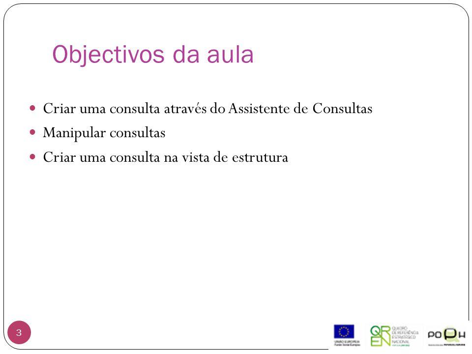 Objectivos da aula 3 Criar uma consulta através do Assistente de Consultas Manipular consultas Criar uma consulta na vista de estrutura