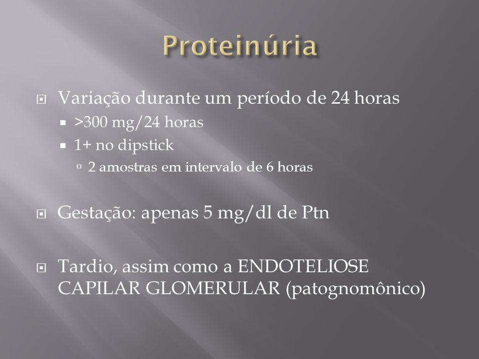  Variação durante um período de 24 horas  >300 mg/24 horas  1+ no dipstick  2 amostras em intervalo de 6 horas  Gestação: apenas 5 mg/dl de Ptn 
