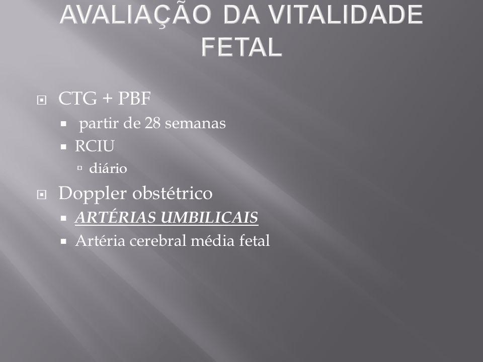  CTG + PBF  partir de 28 semanas  RCIU  diário  Doppler obstétrico  ARTÉRIAS UMBILICAIS  Artéria cerebral média fetal