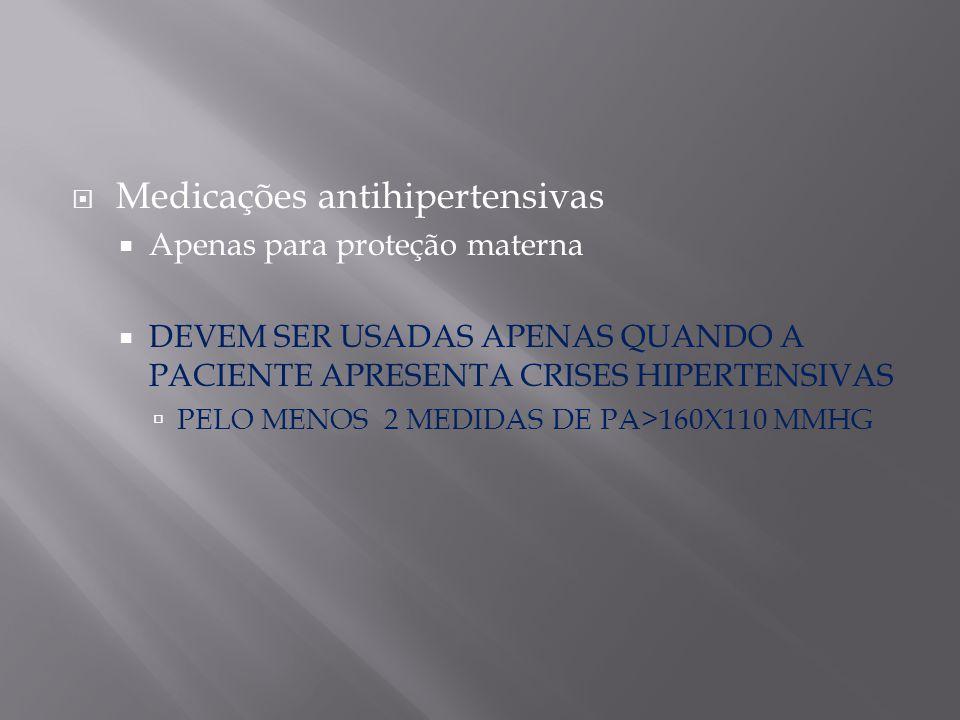  Medicações antihipertensivas  Apenas para proteção materna  DEVEM SER USADAS APENAS QUANDO A PACIENTE APRESENTA CRISES HIPERTENSIVAS  PELO MENOS
