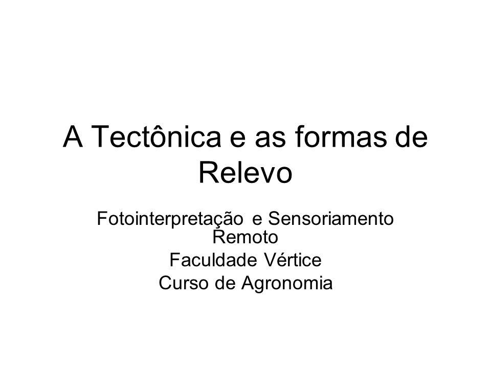 A Tectônica e as formas de Relevo Fotointerpretação e Sensoriamento Remoto Faculdade Vértice Curso de Agronomia