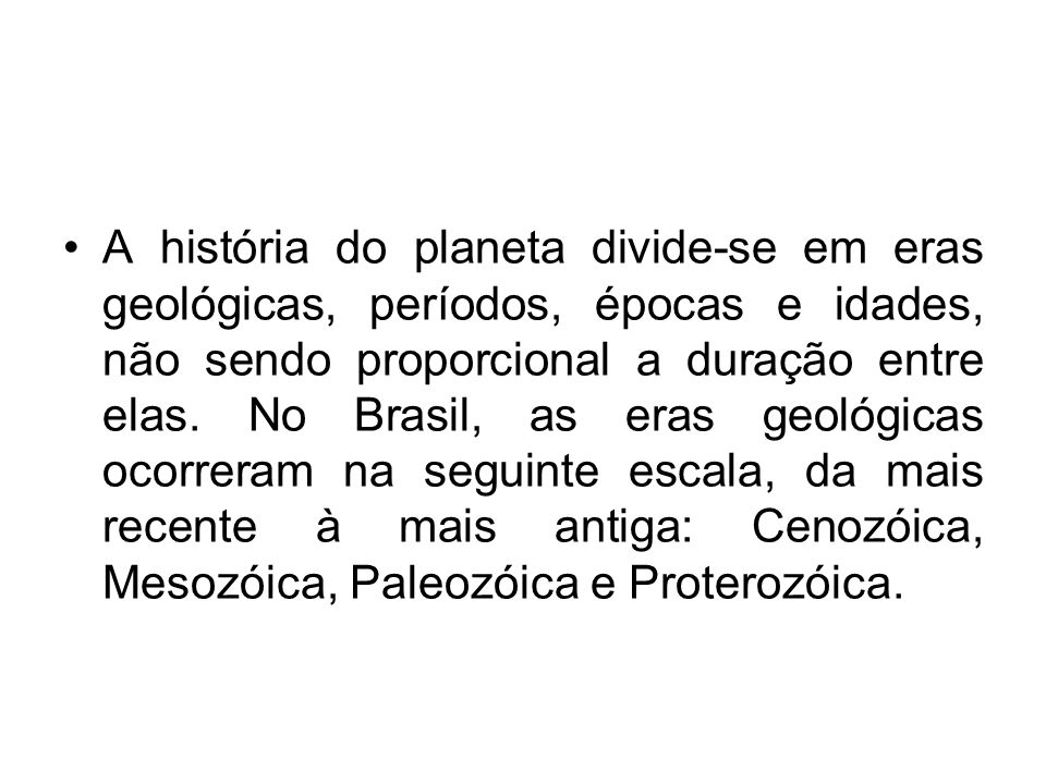 A história do planeta divide-se em eras geológicas, períodos, épocas e idades, não sendo proporcional a duração entre elas. No Brasil, as eras geológi