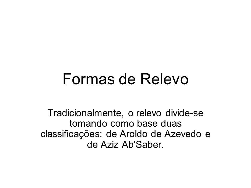 Formas de Relevo Tradicionalmente, o relevo divide-se tomando como base duas classificações: de Aroldo de Azevedo e de Aziz Ab'Saber.