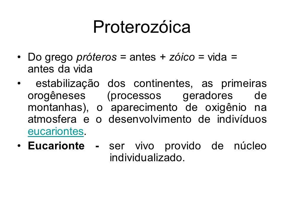 Proterozóica Do grego próteros = antes + zóico = vida = antes da vida estabilização dos continentes, as primeiras orogêneses (processos geradores de m