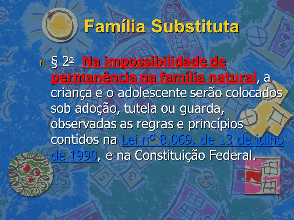 Família Substituta n § 2 o Na impossibilidade de permanência na família natural, a criança e o adolescente serão colocados sob adoção, tutela ou guard