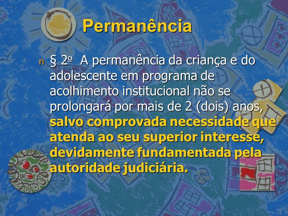 Permanência n § 2 o A permanência da criança e do adolescente em programa de acolhimento institucional não se prolongará por mais de 2 (dois) anos, salvo comprovada necessidade que atenda ao seu superior interesse, devidamente fundamentada pela autoridade judiciária.