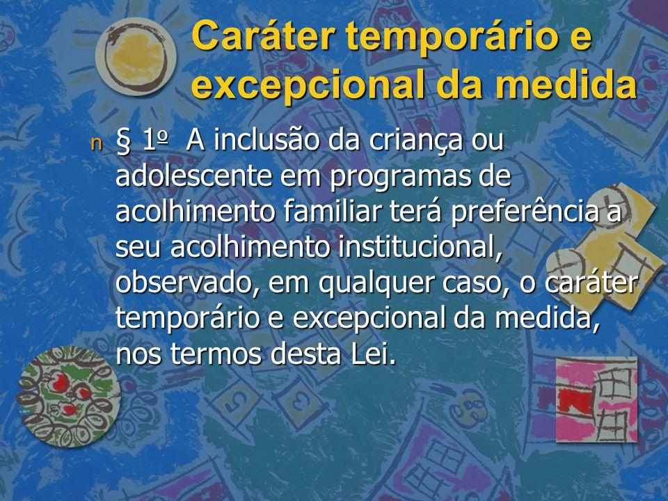 Caráter temporário e excepcional da medida n § 1 o A inclusão da criança ou adolescente em programas de acolhimento familiar terá preferência a seu acolhimento institucional, observado, em qualquer caso, o caráter temporário e excepcional da medida, nos termos desta Lei.