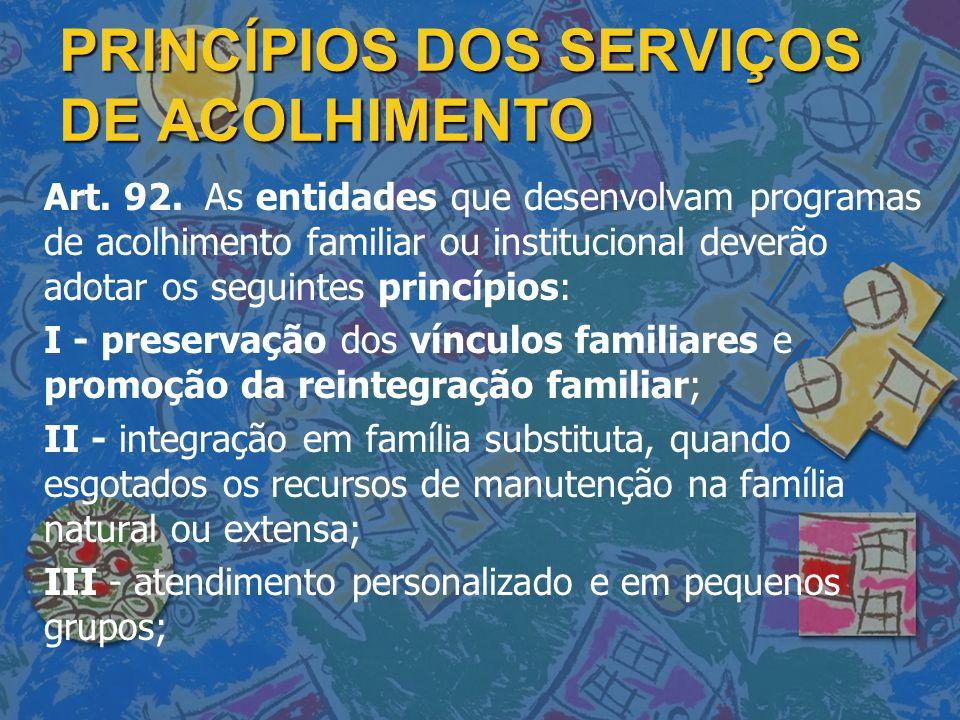 PRINCÍPIOS DOS SERVIÇOS DE ACOLHIMENTO Art. 92. As entidades que desenvolvam programas de acolhimento familiar ou institucional deverão adotar os segu
