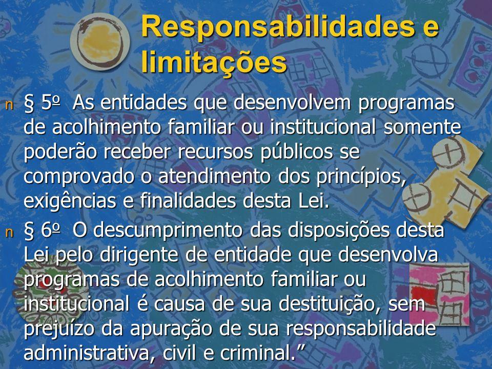 Responsabilidades e limitações n § 5 o As entidades que desenvolvem programas de acolhimento familiar ou institucional somente poderão receber recursos públicos se comprovado o atendimento dos princípios, exigências e finalidades desta Lei.