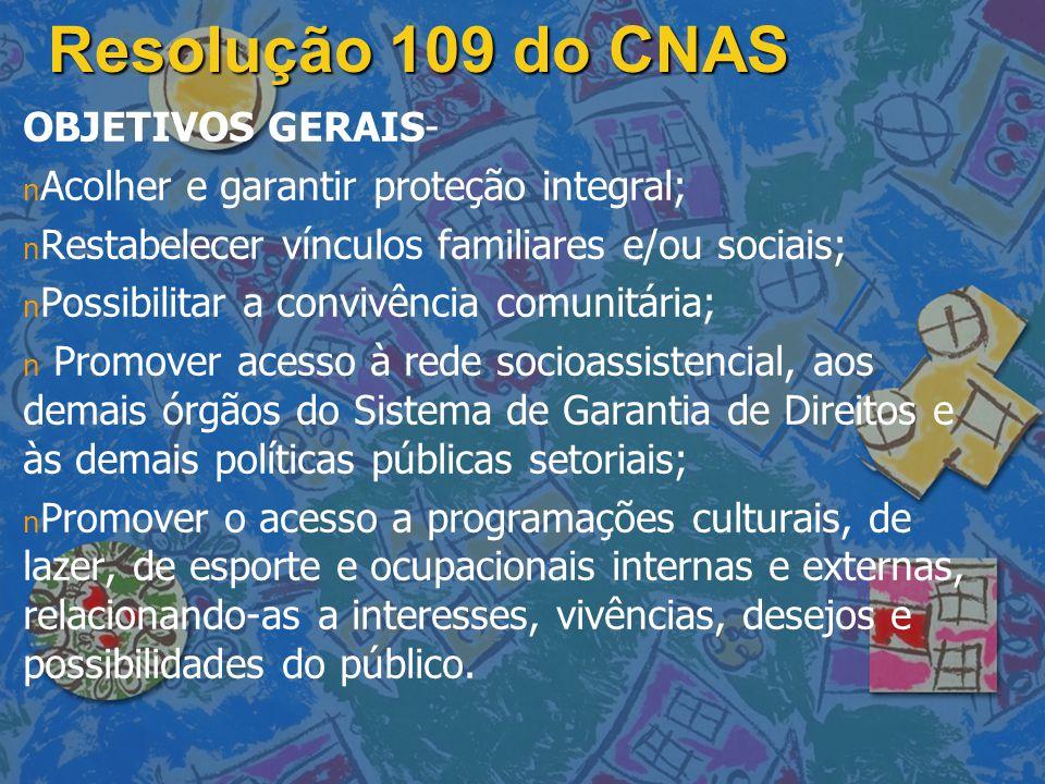 Resolução 109 do CNAS OBJETIVOS GERAIS- n n Acolher e garantir proteção integral; n n Restabelecer vínculos familiares e/ou sociais; n n Possibilitar