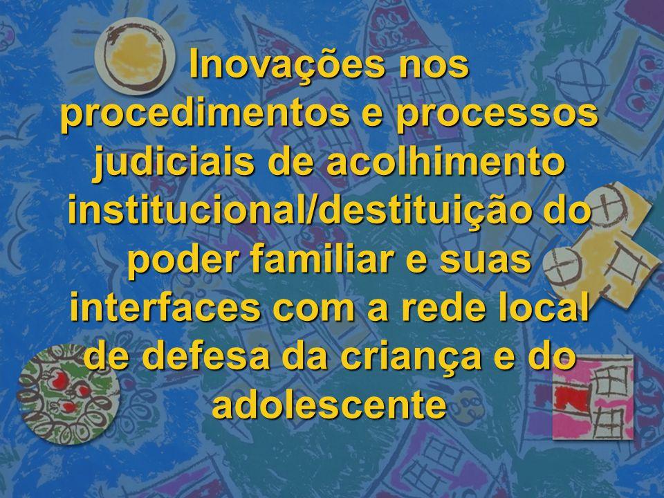 Inovações nos procedimentos e processos judiciais de acolhimento institucional/destituição do poder familiar e suas interfaces com a rede local de defesa da criança e do adolescente