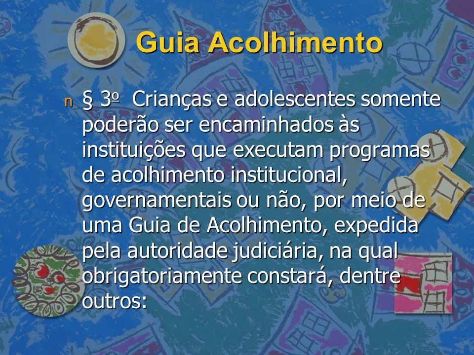 Guia Acolhimento n § 3 o Crianças e adolescentes somente poderão ser encaminhados às instituições que executam programas de acolhimento institucional, governamentais ou não, por meio de uma Guia de Acolhimento, expedida pela autoridade judiciária, na qual obrigatoriamente constará, dentre outros: n § 3 o Crianças e adolescentes somente poderão ser encaminhados às instituições que executam programas de acolhimento institucional, governamentais ou não, por meio de uma Guia de Acolhimento, expedida pela autoridade judiciária, na qual obrigatoriamente constará, dentre outros:
