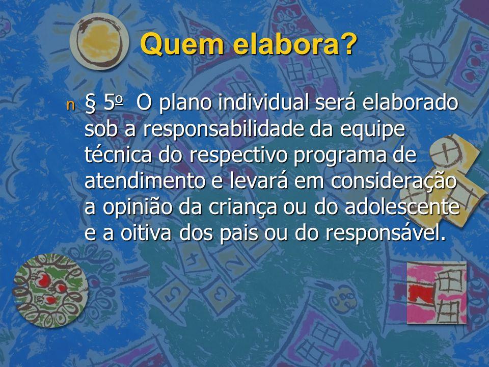 Quem elabora? n § 5 o O plano individual será elaborado sob a responsabilidade da equipe técnica do respectivo programa de atendimento e levará em con
