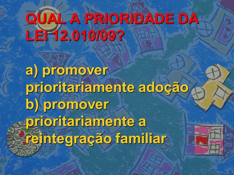 QUAL A PRIORIDADE DA LEI 12.010/09? a) promover prioritariamente adoção b) promover prioritariamente a reintegração familiar