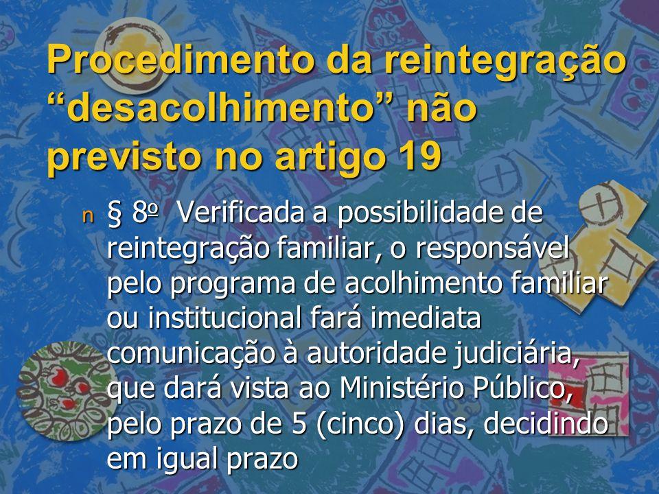 """Procedimento da reintegração """"desacolhimento"""" não previsto no artigo 19 n § 8 o Verificada a possibilidade de reintegração familiar, o responsável pel"""