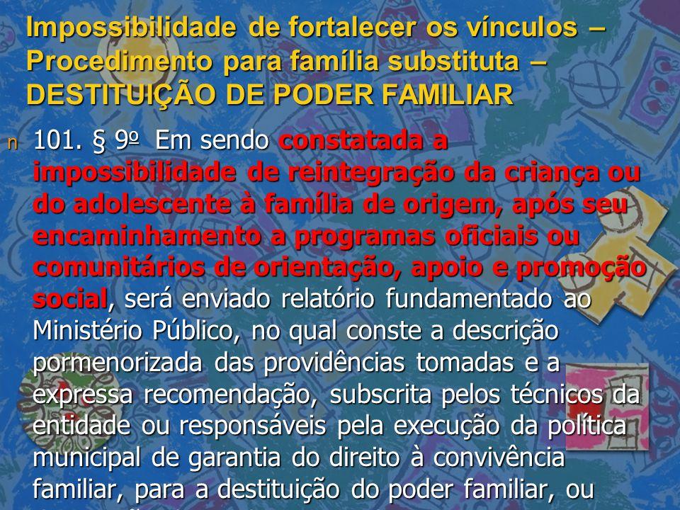 Impossibilidade de fortalecer os vínculos – Procedimento para família substituta – DESTITUIÇÃO DE PODER FAMILIAR n 101. § 9 o Em sendo constatada a im