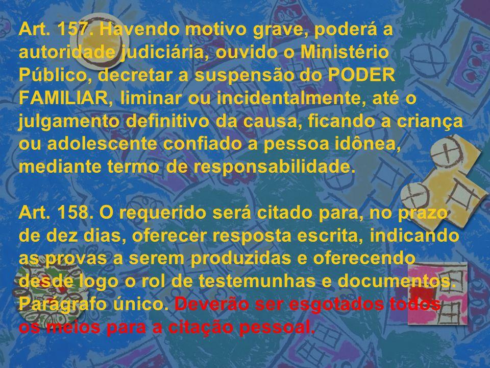Art. 157. Havendo motivo grave, poderá a autoridade judiciária, ouvido o Ministério Público, decretar a suspensão do PODER FAMILIAR, liminar ou incide