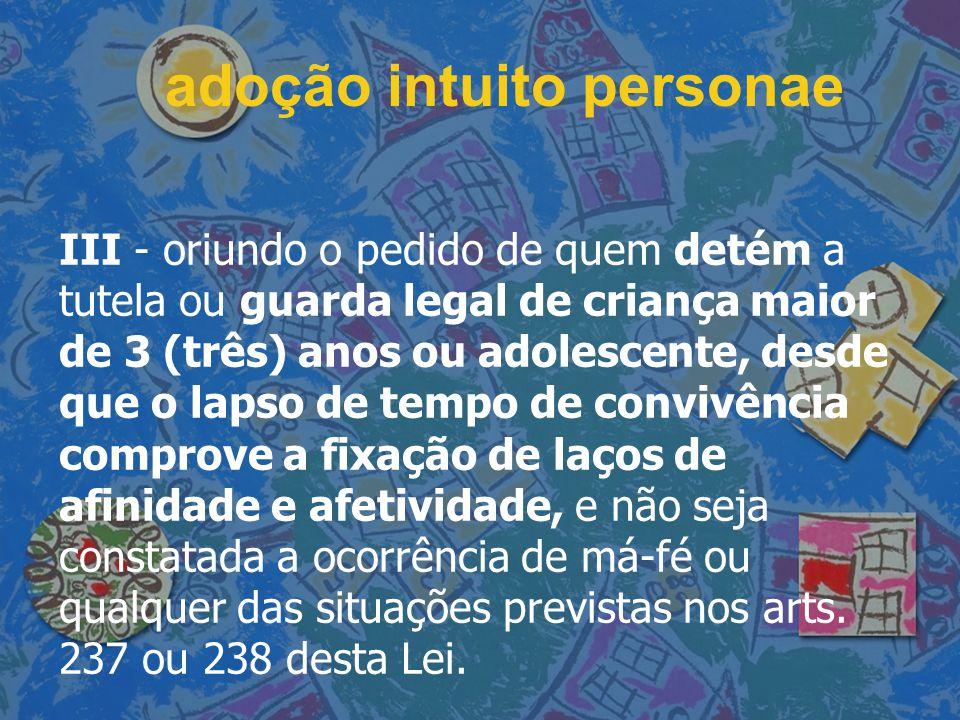 adoção intuito personae III - oriundo o pedido de quem detém a tutela ou guarda legal de criança maior de 3 (três) anos ou adolescente, desde que o la
