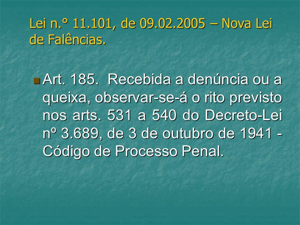 Lei n.° 11.101, de 09.02.2005 – Nova Lei de Falências. Art. 185. Recebida a denúncia ou a queixa, observar-se-á o rito previsto nos arts. 531 a 540 do