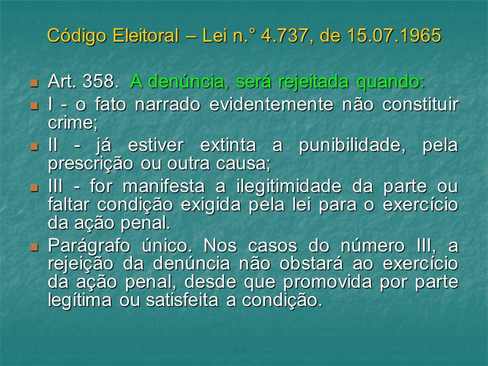 Código Eleitoral – Lei n.° 4.737, de 15.07.1965 Art. 358. A denúncia, será rejeitada quando: Art. 358. A denúncia, será rejeitada quando: I - o fato n