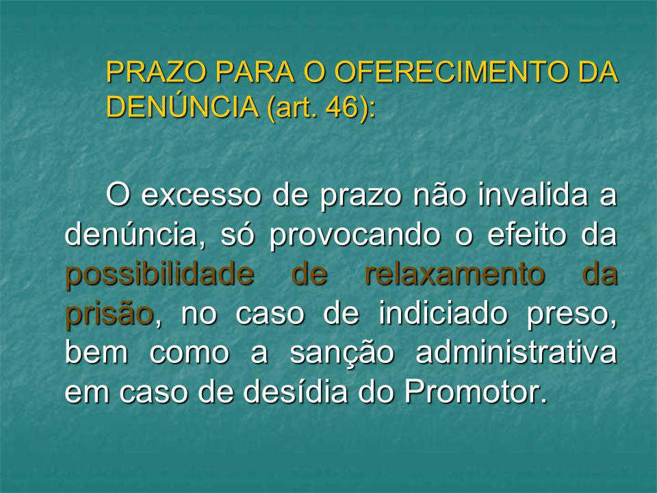 PRAZO PARA O OFERECIMENTO DA DENÚNCIA (art. 46): O excesso de prazo não invalida a denúncia, só provocando o efeito da possibilidade de relaxamento da