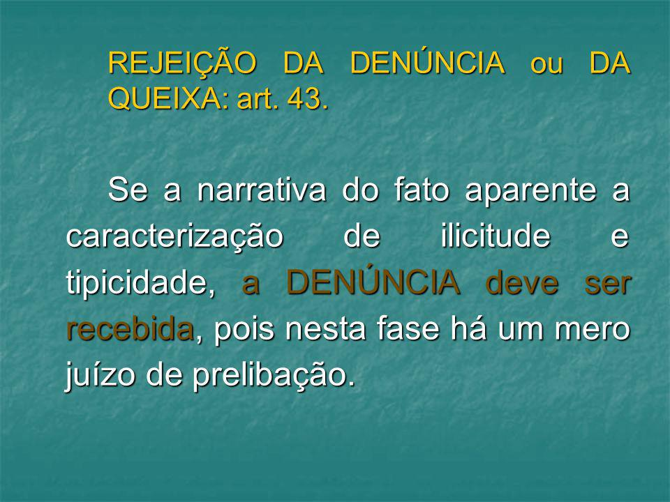 REJEIÇÃO DA DENÚNCIA ou DA QUEIXA: art. 43. Se a narrativa do fato aparente a caracterização de ilicitude e tipicidade, a DENÚNCIA deve ser recebida,