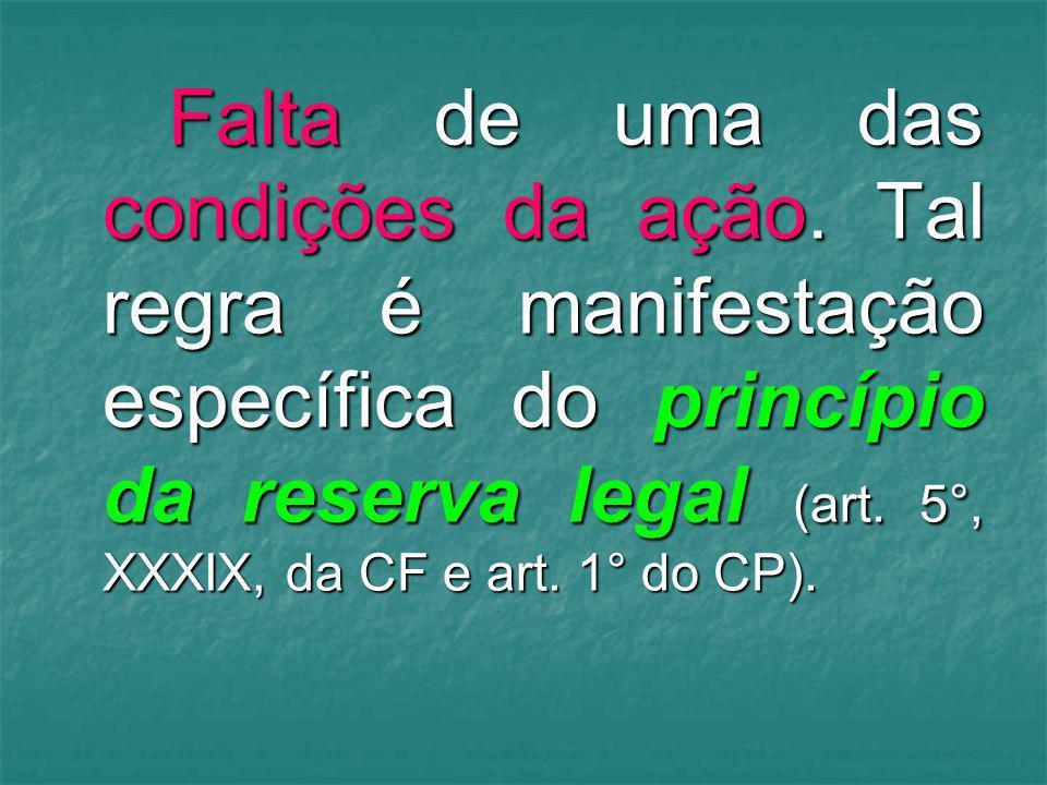 Falta de uma das condições da ação. Tal regra é manifestação específica do princípio da reserva legal (art. 5°, XXXIX, da CF e art. 1° do CP).