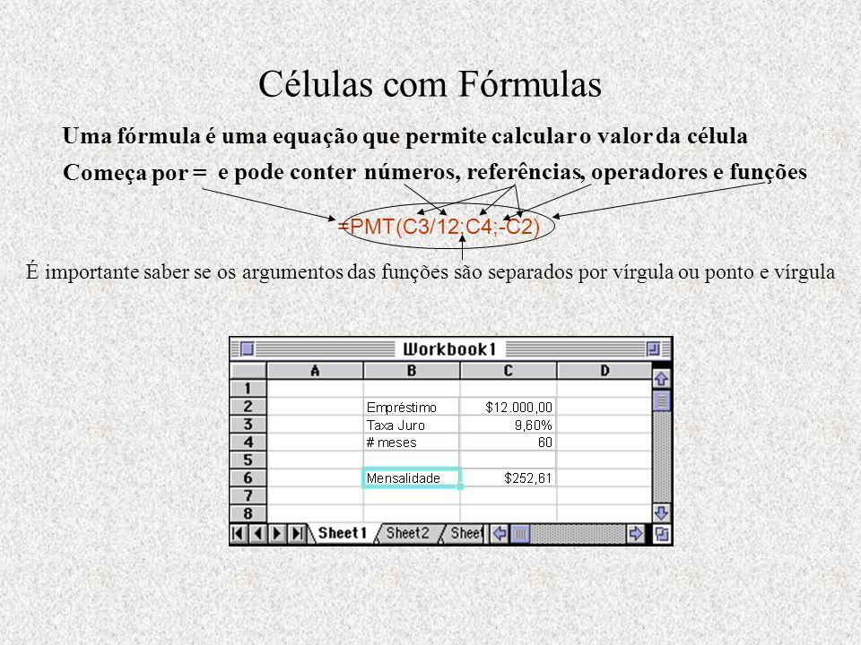 Células com Fórmulas Uma fórmula é uma equação que permite calcular o valor da célula =PMT(C3/12;C4;-C2) Começa por = e pode conter números, referências, operadores e funções É importante saber se os argumentos das funções são separados por vírgula ou ponto e vírgula