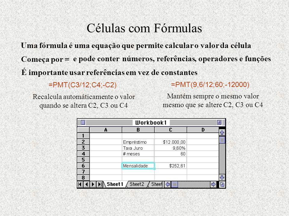 Células com Fórmulas Uma fórmula é uma equação que permite calcular o valor da célula Começa por = e pode conter números, referências, operadores e funções É importante usar referências em vez de constantes =PMT(C3/12;C4;-C2) Recalcula automáticamente o valor quando se altera C2, C3 ou C4 =PMT(9,6/12;60;-12000) Mantém sempre o mesmo valor mesmo que se altere C2, C3 ou C4