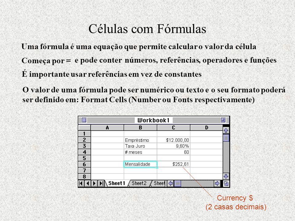 Células com Fórmulas Uma fórmula é uma equação que permite calcular o valor da célula Começa por = e pode conter números, referências, operadores e funções É importante usar referências em vez de constantes O valor de uma fórmula pode ser numérico ou texto e o seu formato poderá ser definido em: Format Cells (Number ou Fonts respectivamente) Currency $ (2 casas decimais)